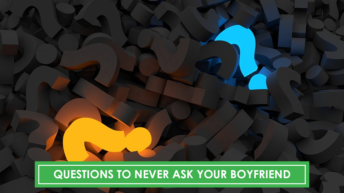 Questions you should never ask your boyfriend